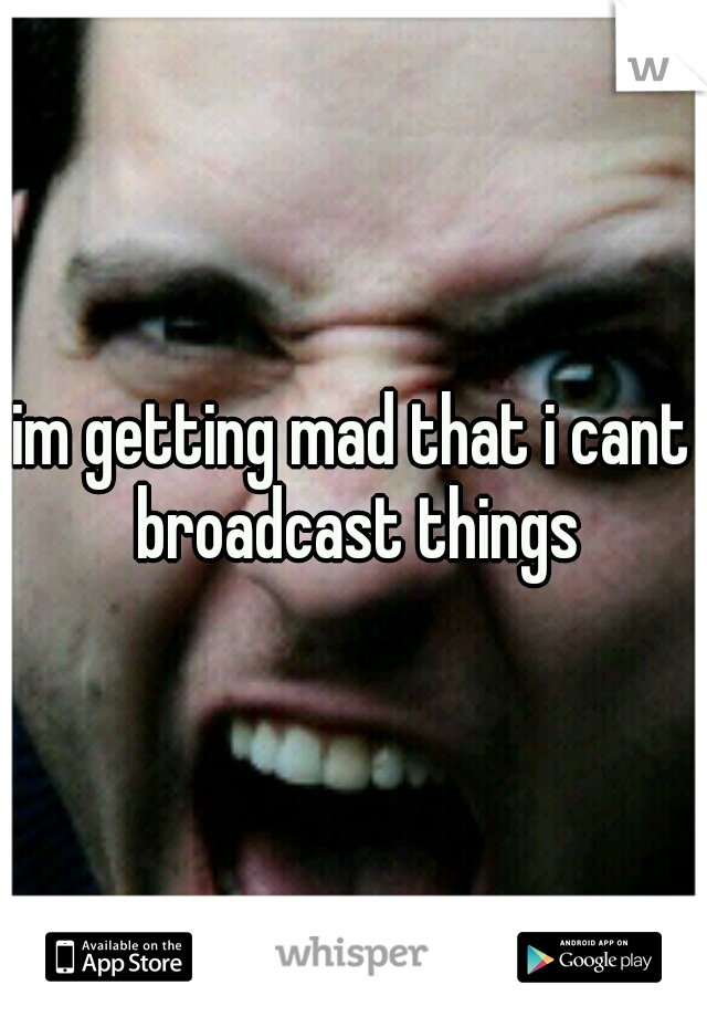 im getting mad that i cant broadcast things