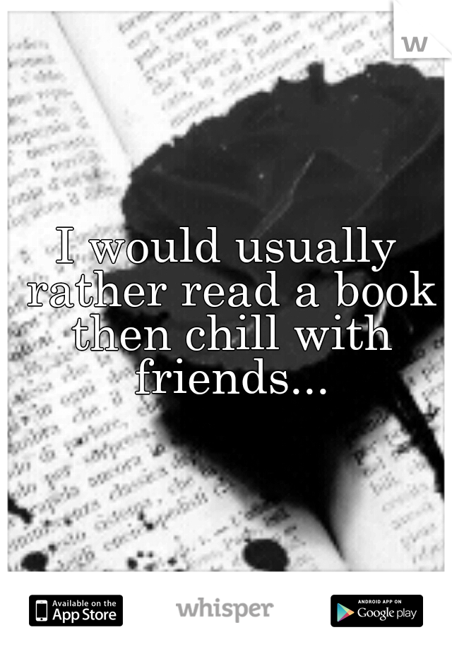 I would usually rather read a book then chill with friends...