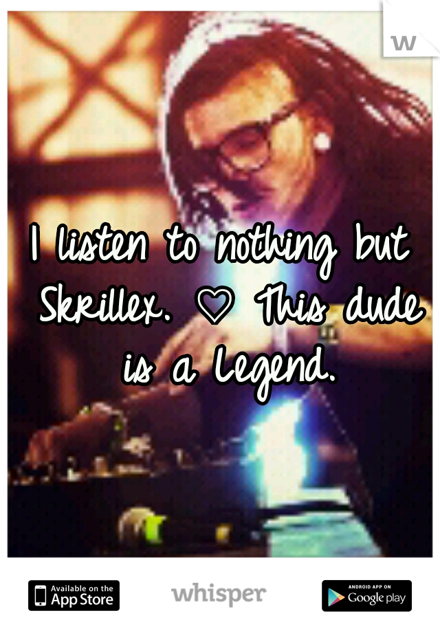 I listen to nothing but Skrillex. ♡ This dude is a Legend.