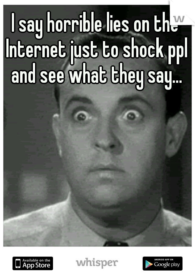 I say horrible lies on the Internet just to shock ppl and see what they say...
