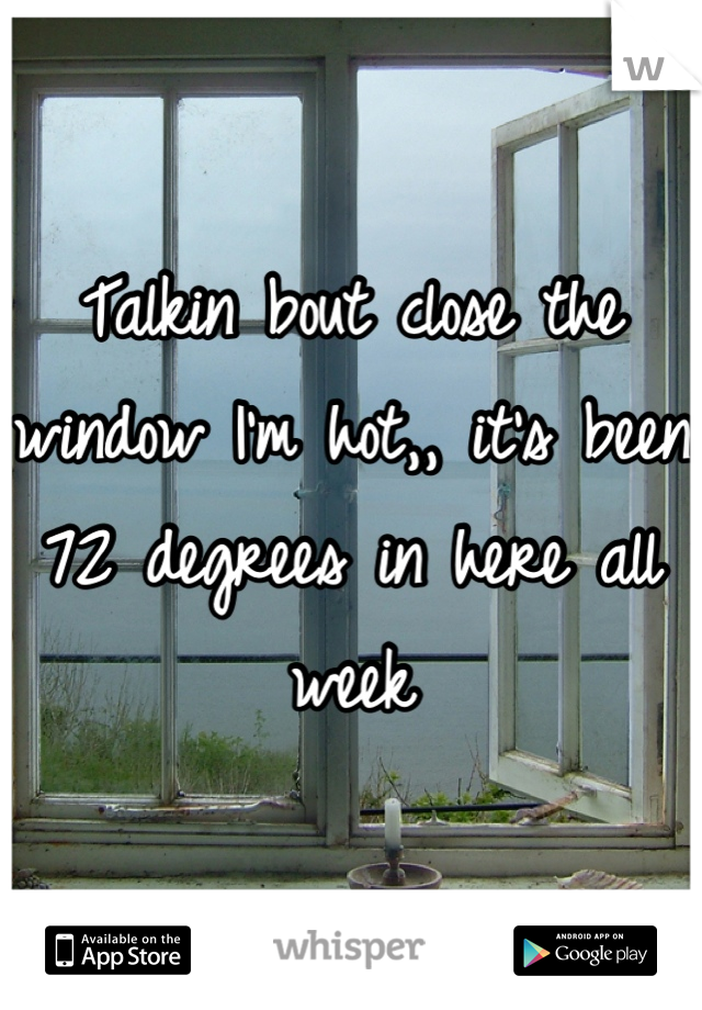 Talkin bout close the window I'm hot,, it's been 72 degrees in here all week