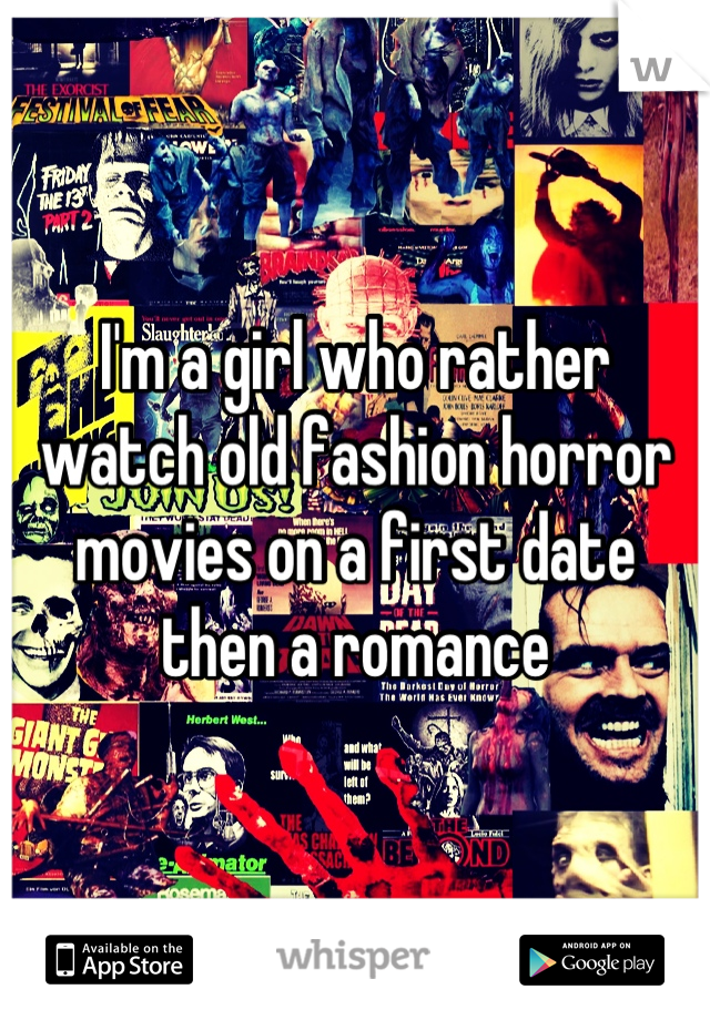 I'm a girl who rather watch old fashion horror movies on a first date then a romance