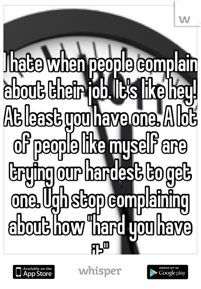 "I hate when people complain about their job. It's like hey! At least you have one. A lot of people like myself are trying our hardest to get one. Ugh stop complaining about how ""hard you have it"""