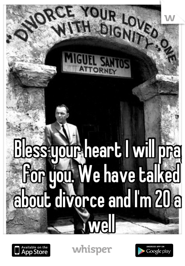 Bless your heart I will pray for you. We have talked about divorce and I'm 20 as well