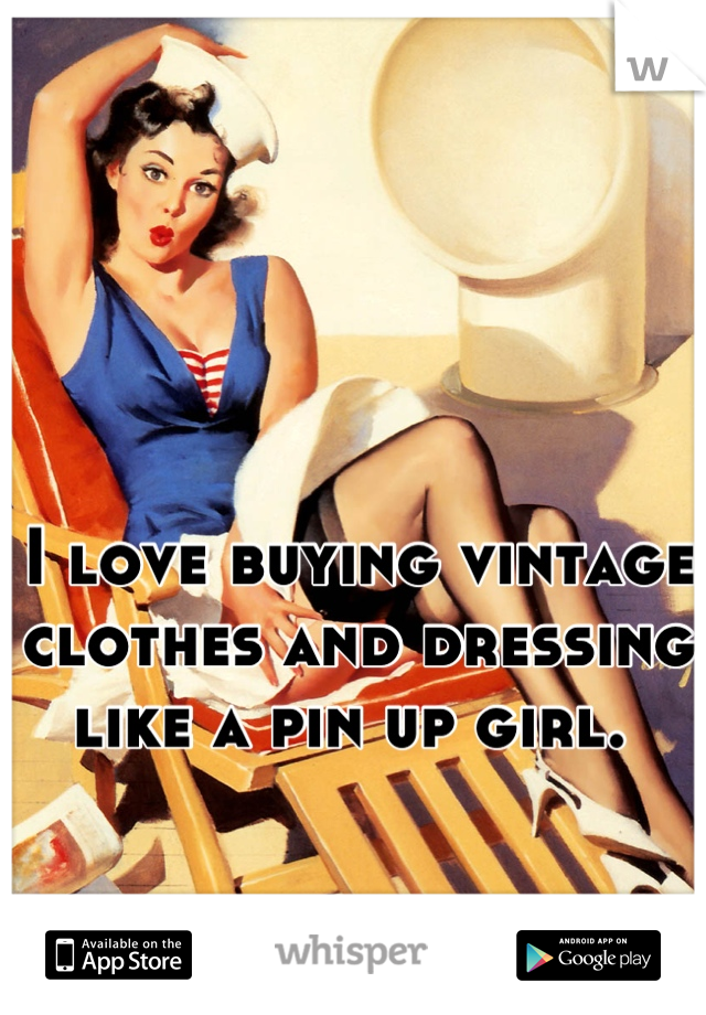 I love buying vintage clothes and dressing like a pin up girl.