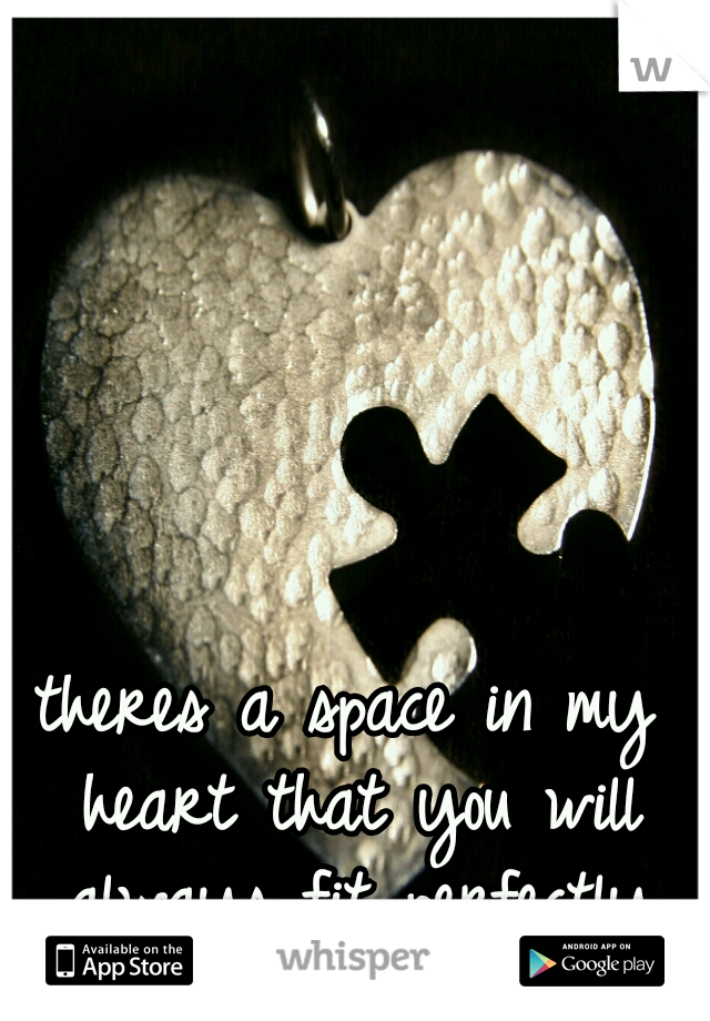 theres a space in my heart that you will always fit perfectly