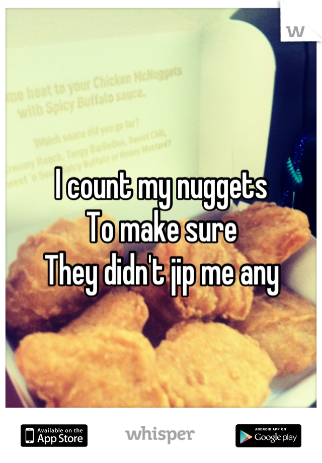 I count my nuggets To make sure  They didn't jip me any