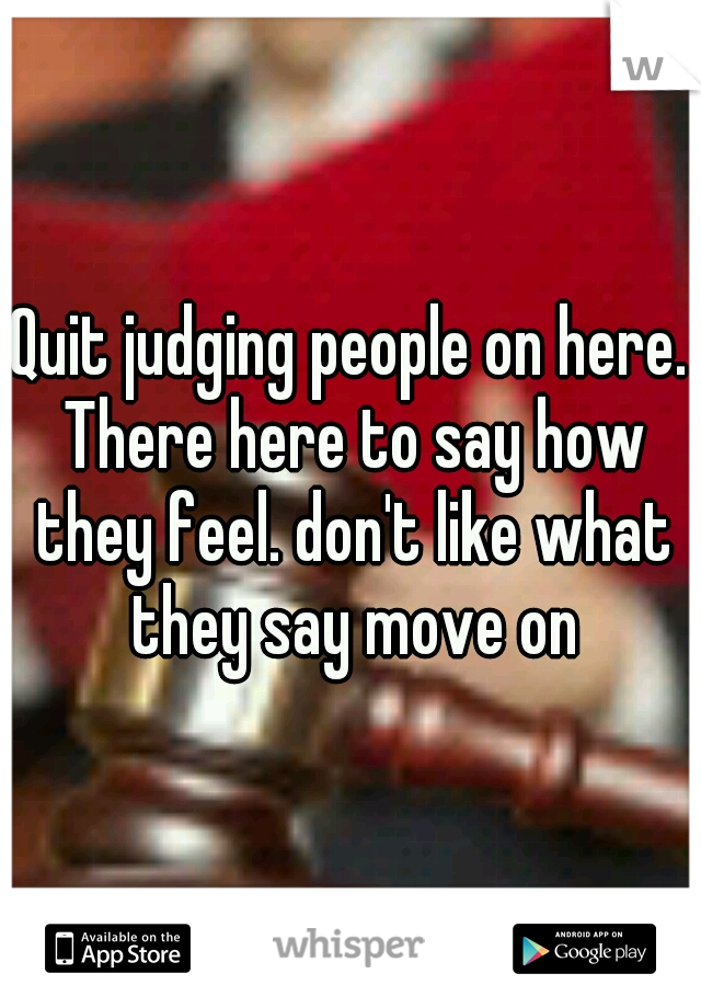 Quit judging people on here. There here to say how they feel. don't like what they say move on