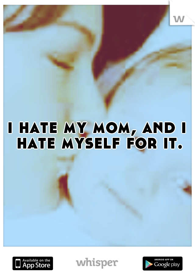 i hate my mom, and i hate myself for it.