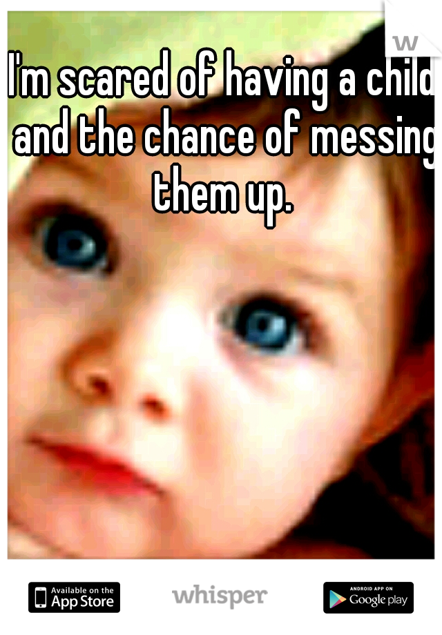 I'm scared of having a child and the chance of messing them up.