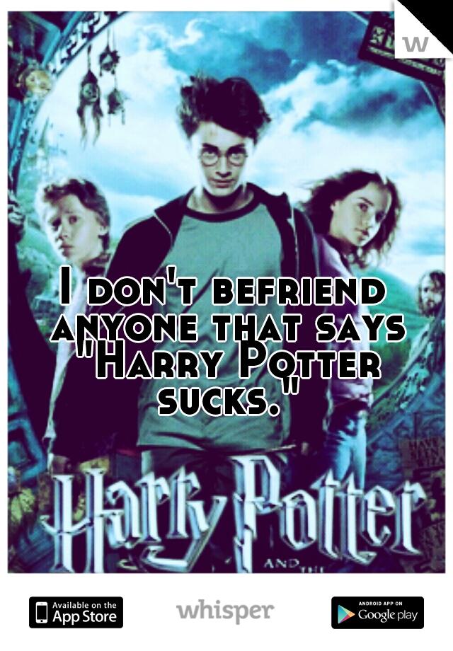 "I don't befriend anyone that says ""Harry Potter sucks."""