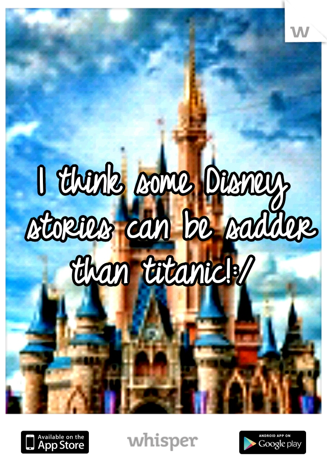 I think some Disney stories can be sadder than titanic!:/