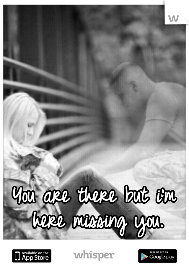You are there but i'm here missing you.