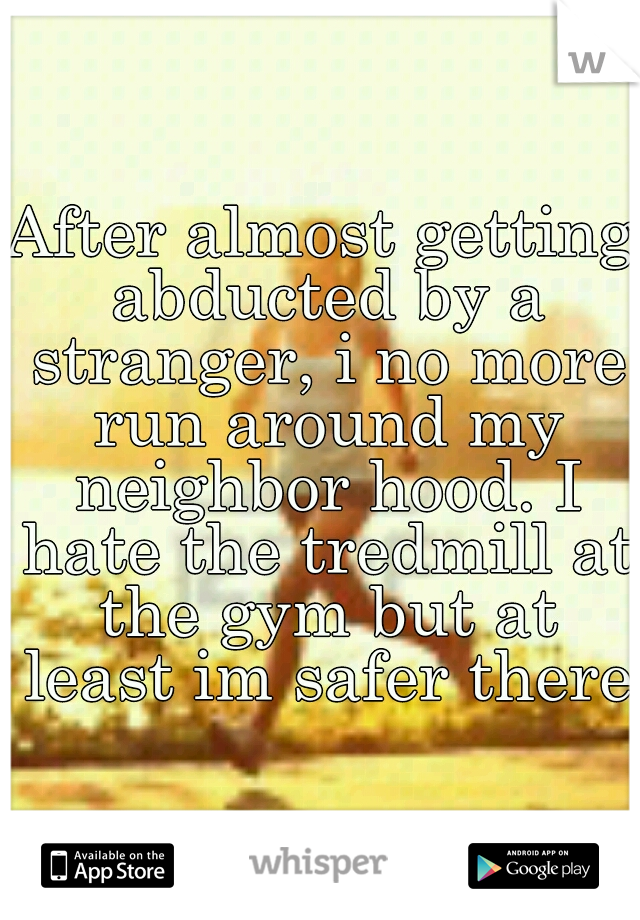 After almost getting abducted by a stranger, i no more run around my neighbor hood. I hate the tredmill at the gym but at least im safer there.