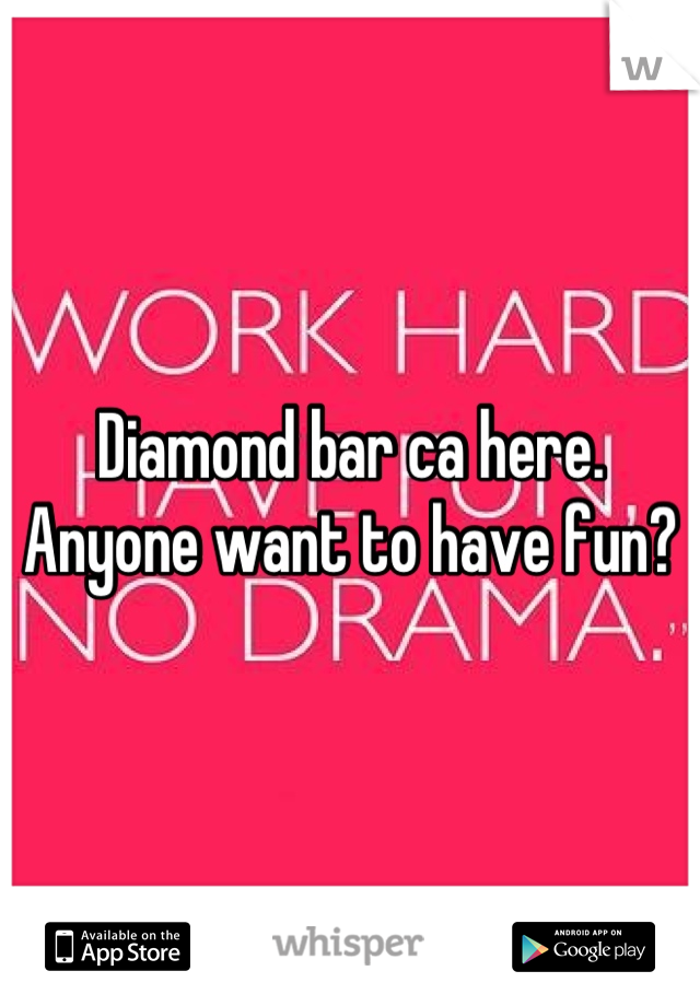 Diamond bar ca here. Anyone want to have fun?