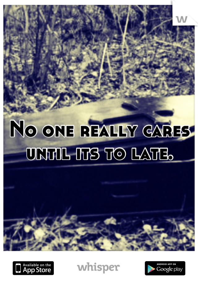 No one really cares until its to late.