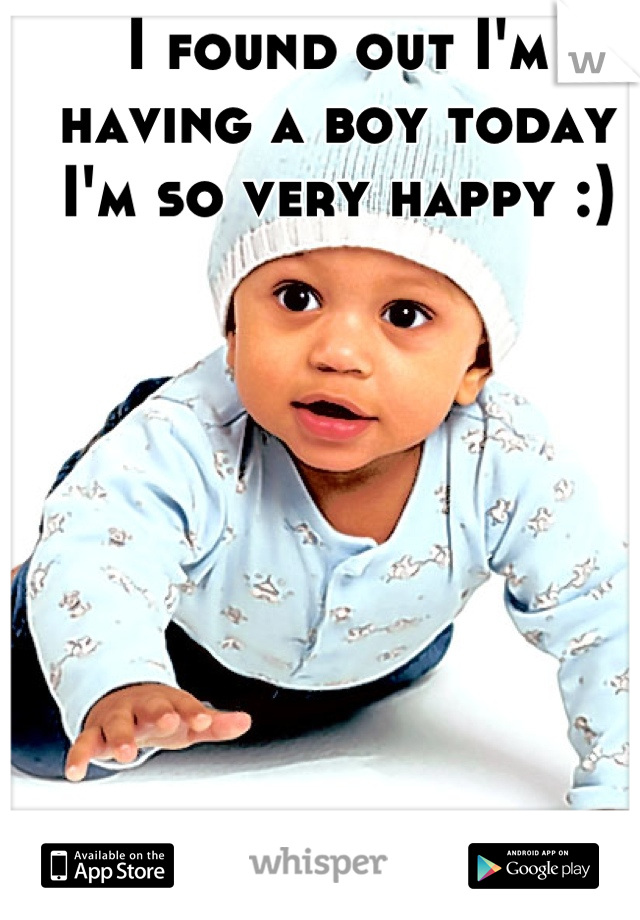 I found out I'm having a boy today I'm so very happy :)
