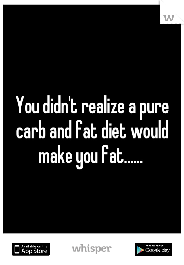 You didn't realize a pure carb and fat diet would make you fat......