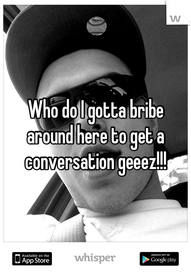 Who do I gotta bribe around here to get a conversation geeez!!!
