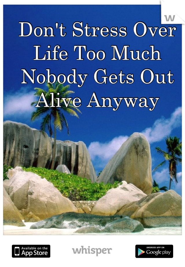 Don't Stress Over Life Too Much Nobody Gets Out Alive Anyway