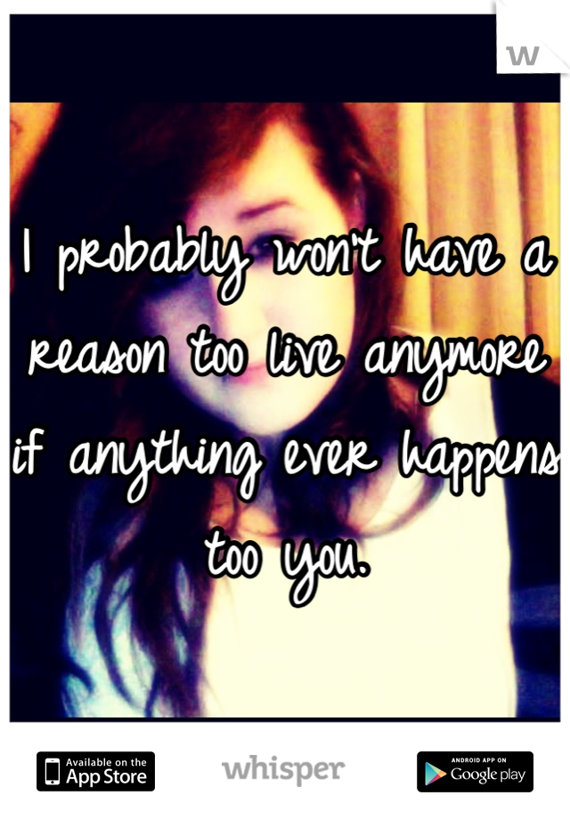 I probably won't have a reason too live anymore if anything ever happens too you.