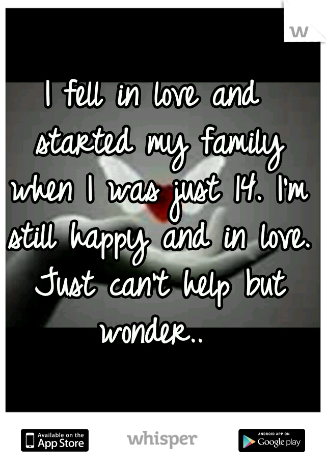 I fell in love and started my family when I was just 14. I'm still happy and in love. Just can't help but wonder..