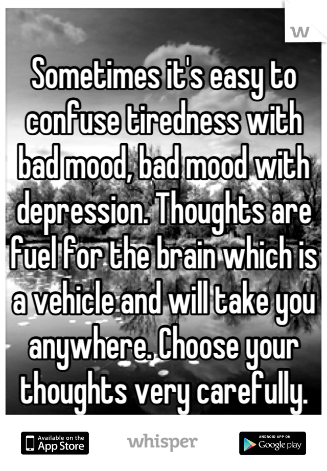 Sometimes it's easy to confuse tiredness with bad mood, bad mood with depression. Thoughts are fuel for the brain which is a vehicle and will take you anywhere. Choose your thoughts very carefully.
