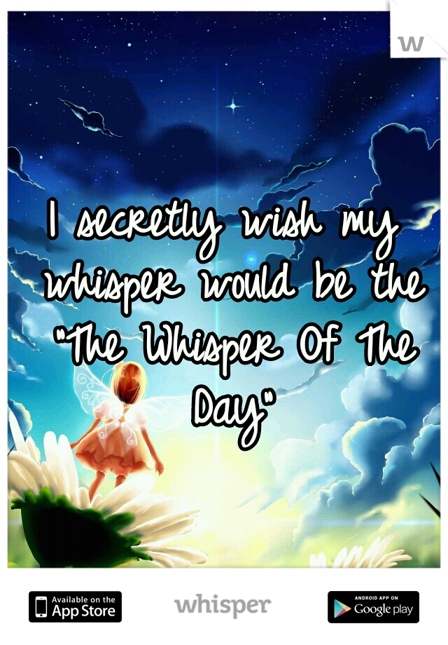 "I secretly wish my whisper would be the ""The Whisper Of The Day"""