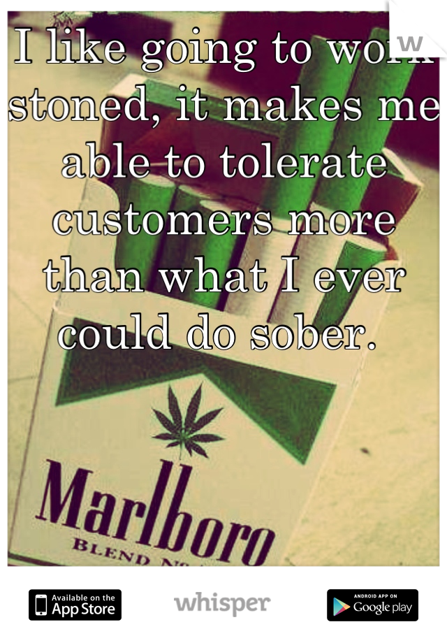 I like going to work stoned, it makes me able to tolerate customers more than what I ever could do sober.