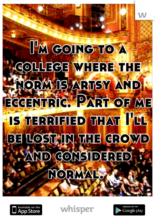 I'm going to a college where the norm is artsy and eccentric. Part of me is terrified that I'll be lost in the crowd and considered normal.