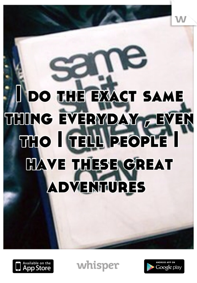 I do the exact same thing everyday , even tho I tell people I have these great adventures