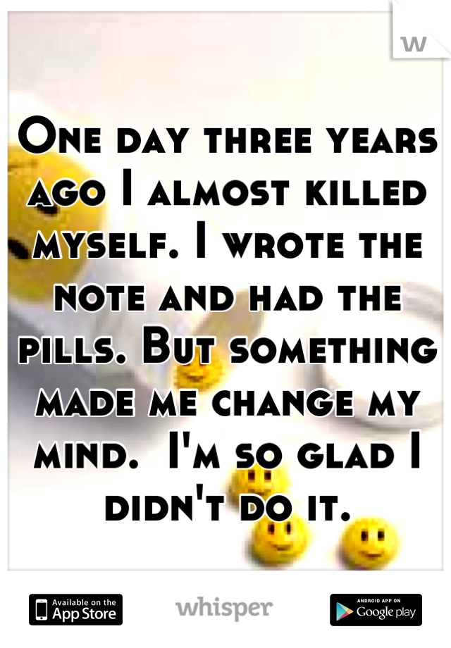 One day three years ago I almost killed myself. I wrote the note and had the pills. But something made me change my mind.  I'm so glad I didn't do it.