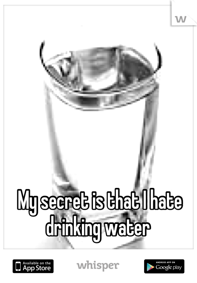 My secret is that I hate drinking water