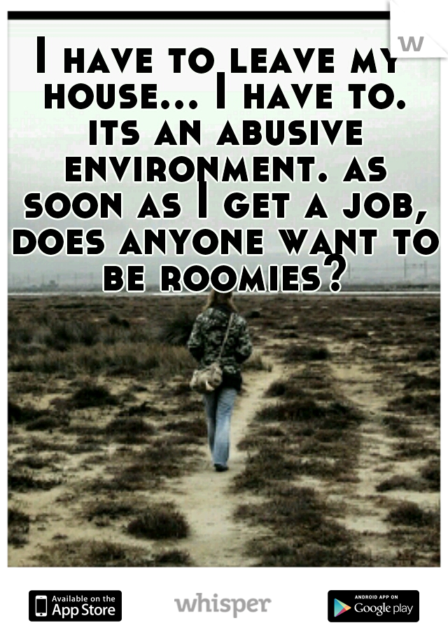 I have to leave my house... I have to. its an abusive environment. as soon as I get a job, does anyone want to be roomies?