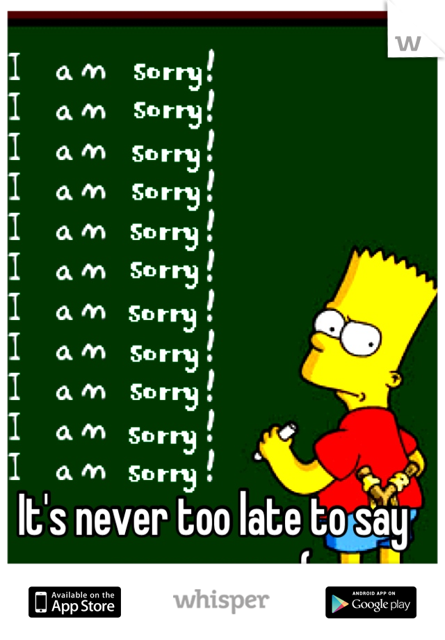 It's never too late to say your sorry :(