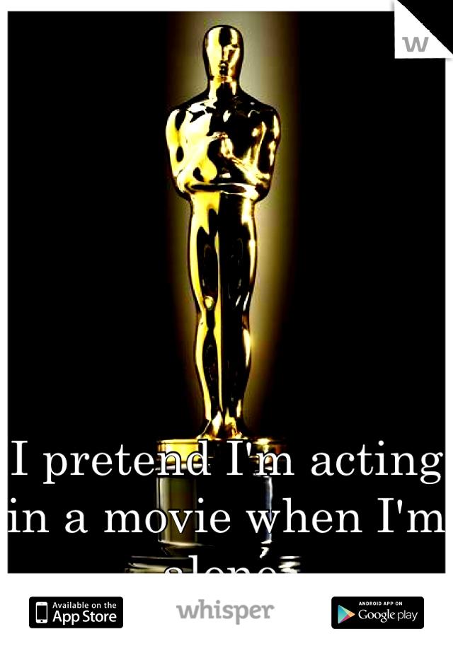 I pretend I'm acting in a movie when I'm alone.
