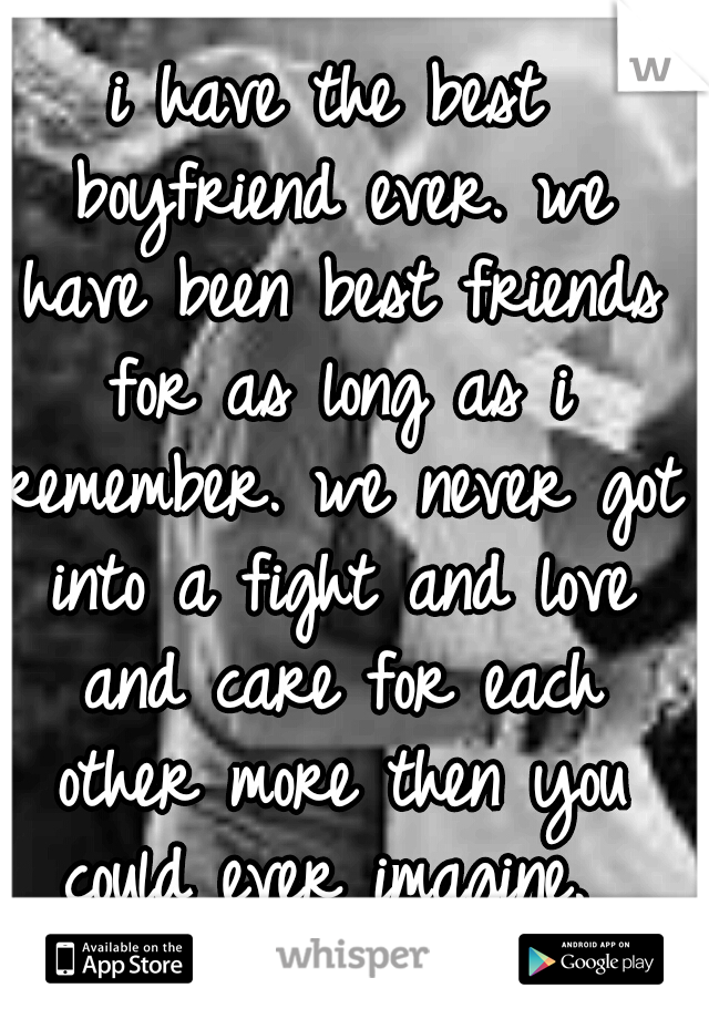 i have the best boyfriend ever. we have been best friends for as long as i remember. we never got into a fight and love and care for each other more then you could ever imagine.