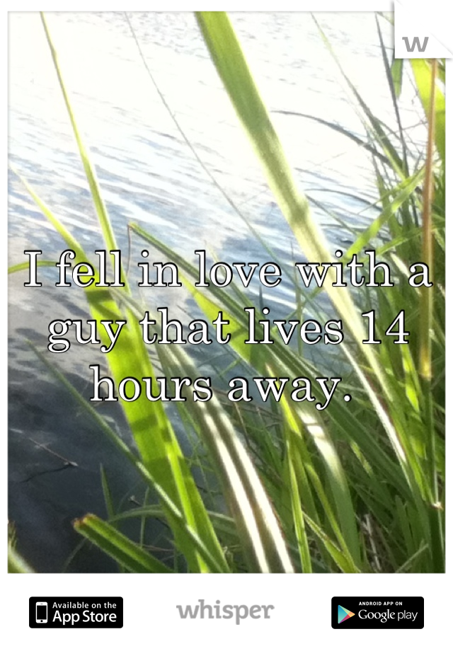 I fell in love with a guy that lives 14 hours away.
