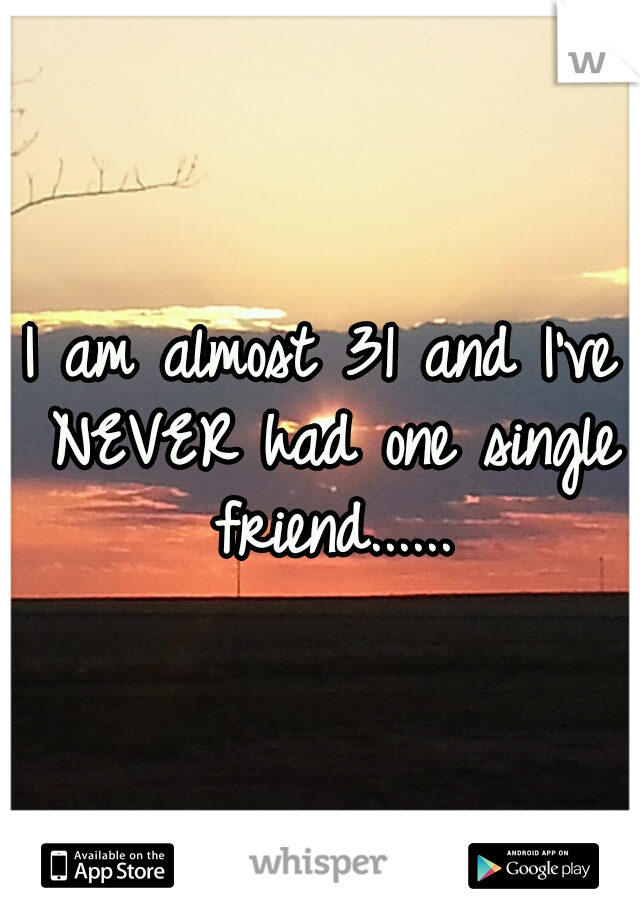 I am almost 31 and I've NEVER had one single friend......