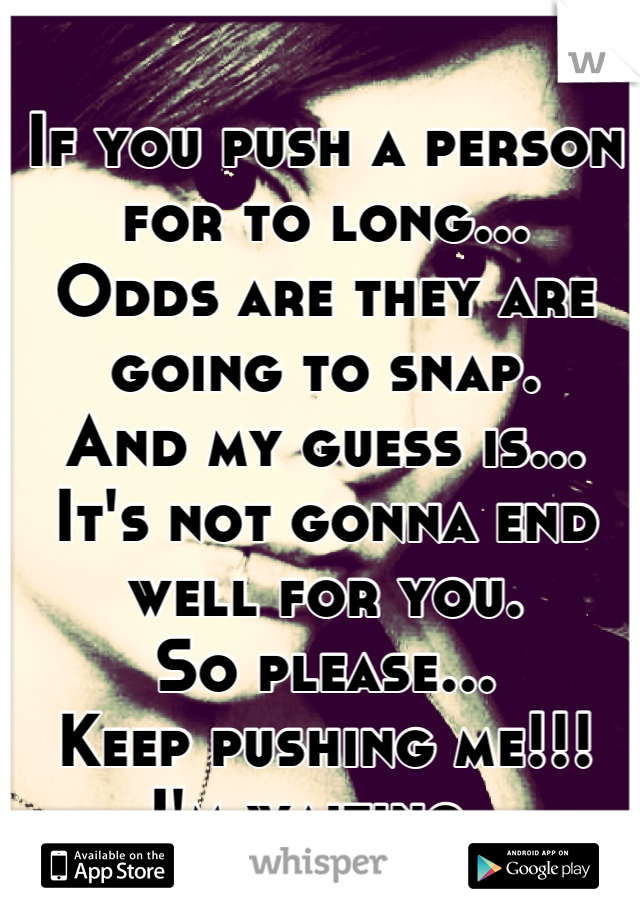If you push a person for to long... Odds are they are going to snap. And my guess is... It's not gonna end well for you.  So please... Keep pushing me!!! I'm waiting.