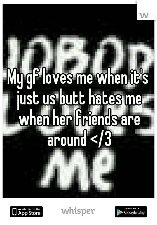 My gf loves me when it's just us butt hates me when her friends are around </3