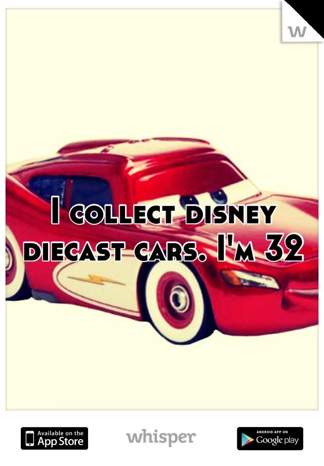 I collect disney diecast cars. I'm 32