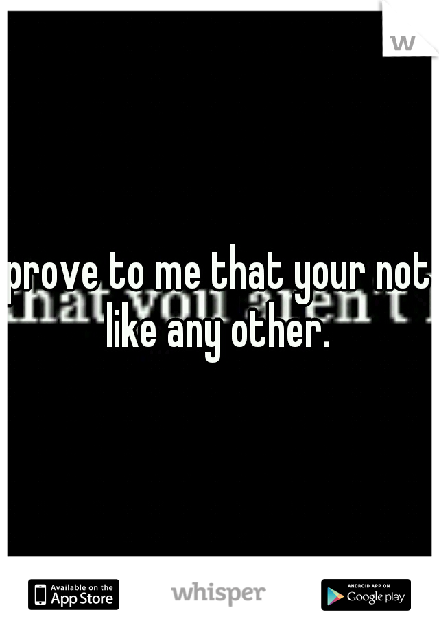 prove to me that your not like any other.
