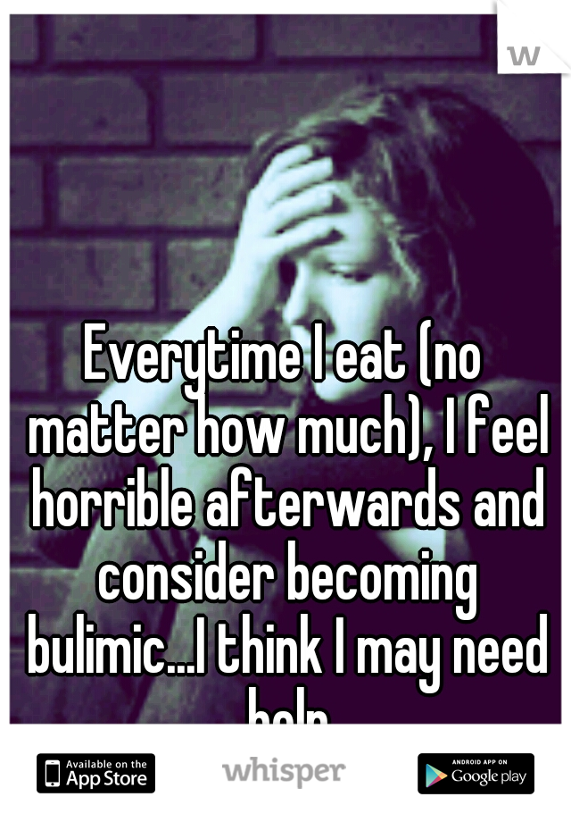 Everytime I eat (no matter how much), I feel horrible afterwards and consider becoming bulimic...I think I may need help