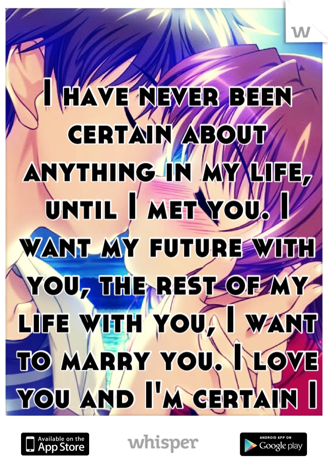 I have never been certain about anything in my life, until I met you. I want my future with you, the rest of my life with you, I want to marry you. I love you and I'm certain I want you forever!