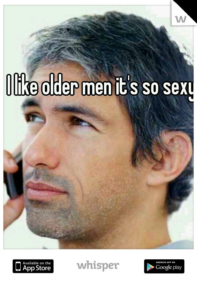 I like older men it's so sexy