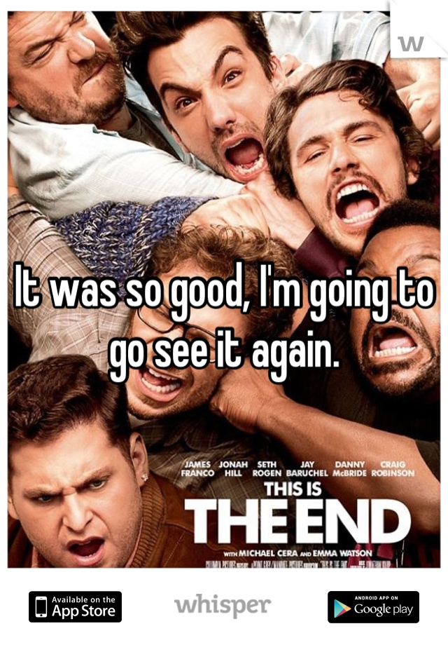 It was so good, I'm going to go see it again.