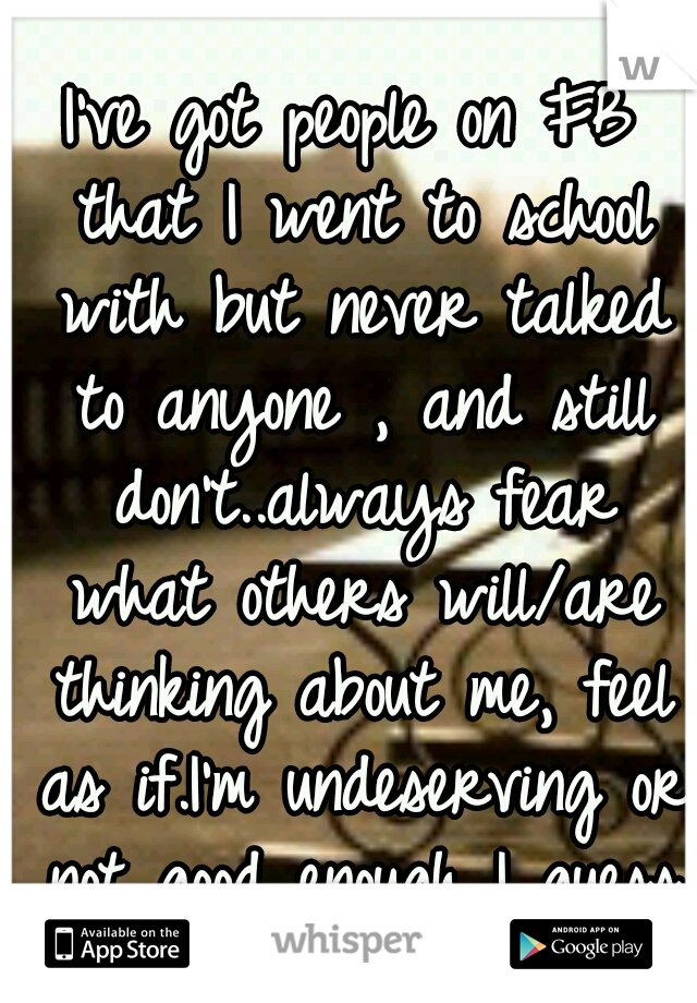 I've got people on FB that I went to school with but never talked to anyone , and still don't..always fear what others will/are thinking about me, feel as if.I'm undeserving or not good enough I guess