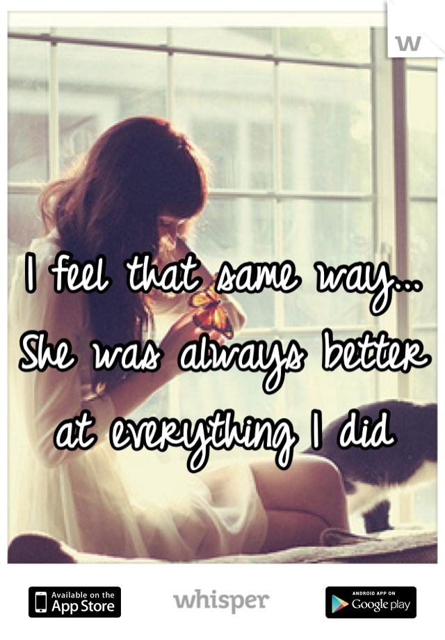 I feel that same way... She was always better at everything I did