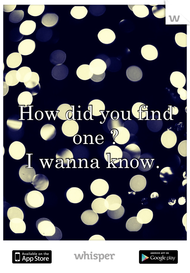 How did you find one ?  I wanna know.